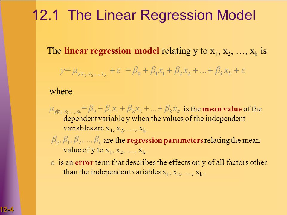 12-4 12.1 The Linear Regression Model The linear regression model relating y to x 1, x 2, …, x k is is the mean value of the dependent variable y when the values of the independent variables are x 1, x 2, …, x k.