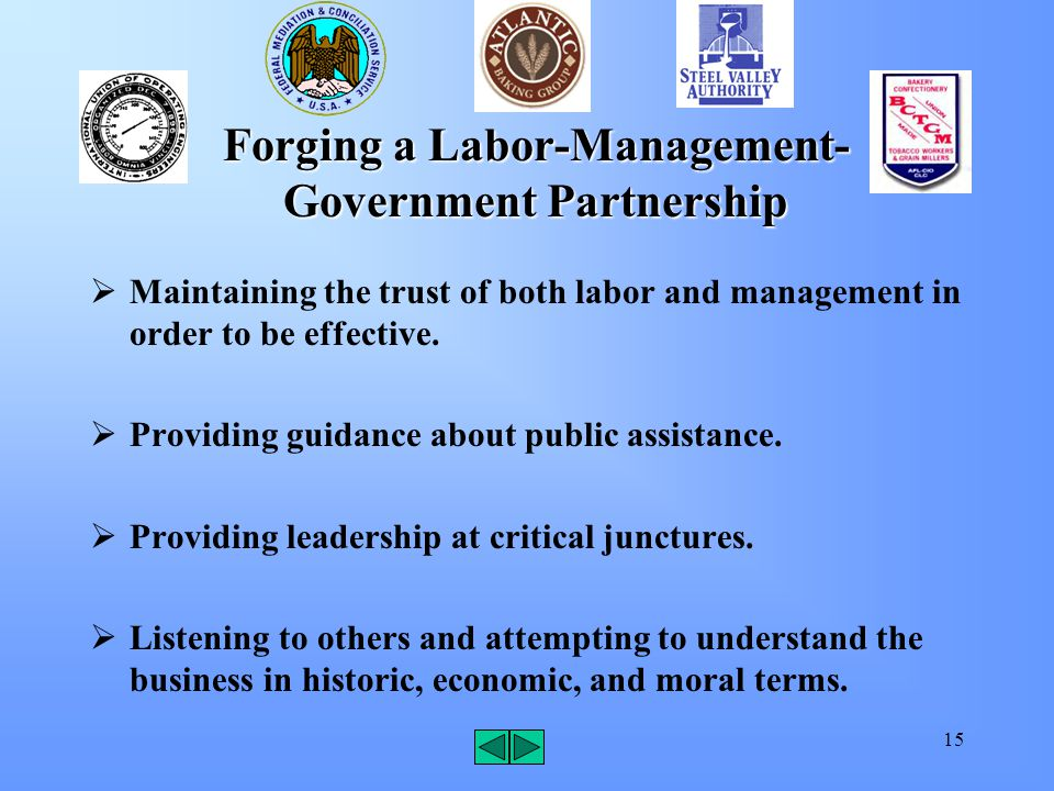 15 Forging a Labor-Management- Government Partnership  Maintaining the trust of both labor and management in order to be effective.  Providing guida