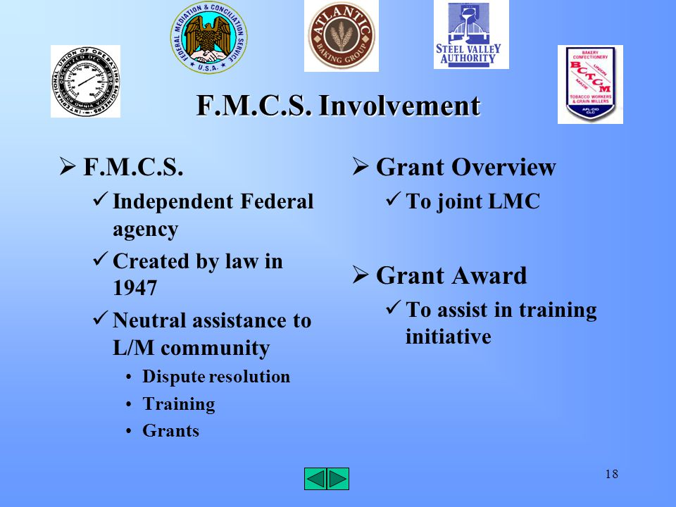 18 F.M.C.S. Involvement  F.M.C.S. Independent Federal agency Created by law in 1947 Neutral assistance to L/M community Dispute resolution Training G