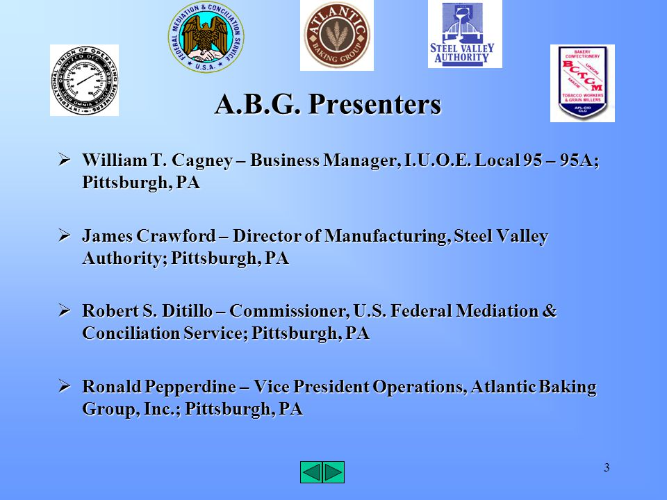3 A.B.G. Presenters  William T. Cagney – Business Manager, I.U.O.E. Local 95 – 95A; Pittsburgh, PA  James Crawford – Director of Manufacturing, Stee