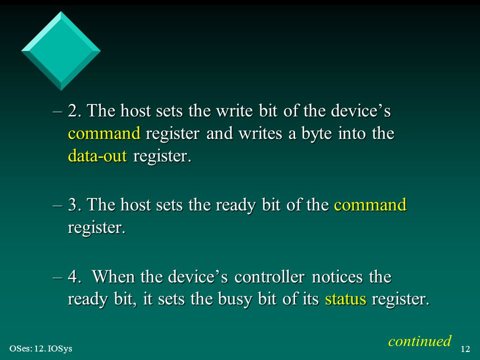OSes: 12. IOSys 12 –2. The host sets the write bit of the device's command register and writes a byte into the data-out register. –3. The host sets th