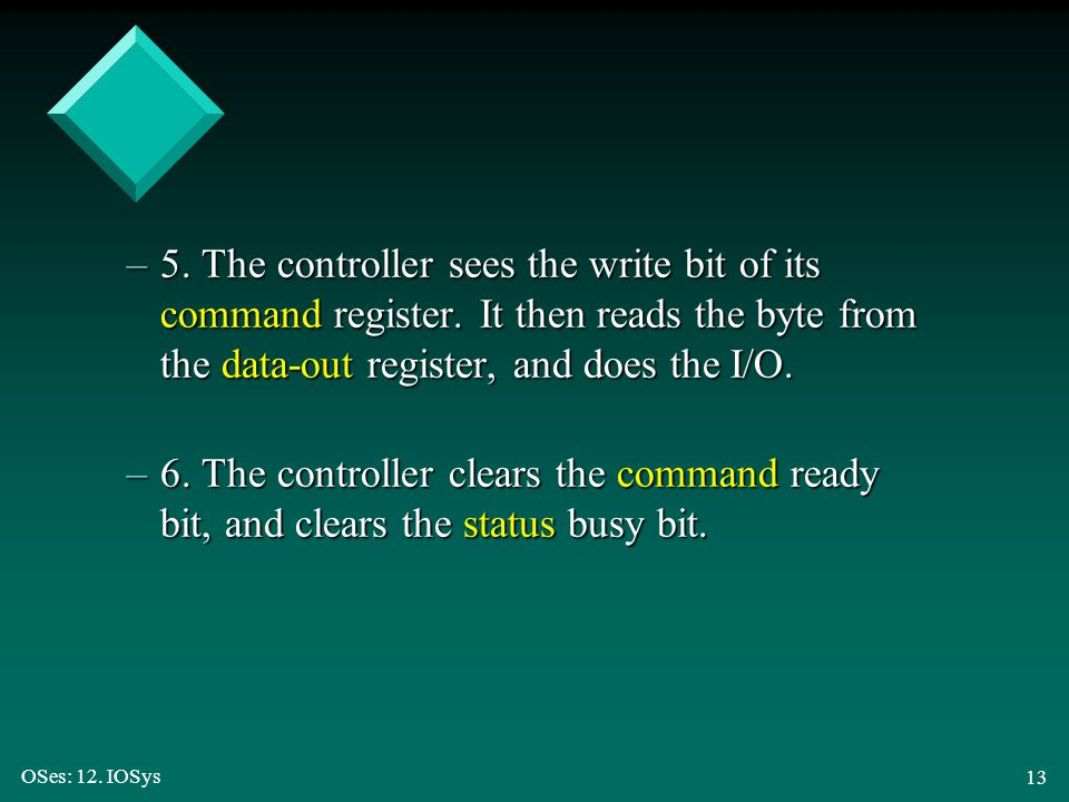 OSes: 12. IOSys 13 –5. The controller sees the write bit of its command register. It then reads the byte from the data-out register, and does the I/O.