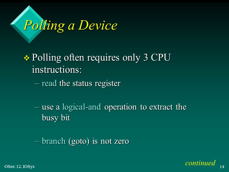 OSes: 12. IOSys 14 Polling a Device v Polling often requires only 3 CPU instructions: –read the status register –use a logical-and operation to extrac