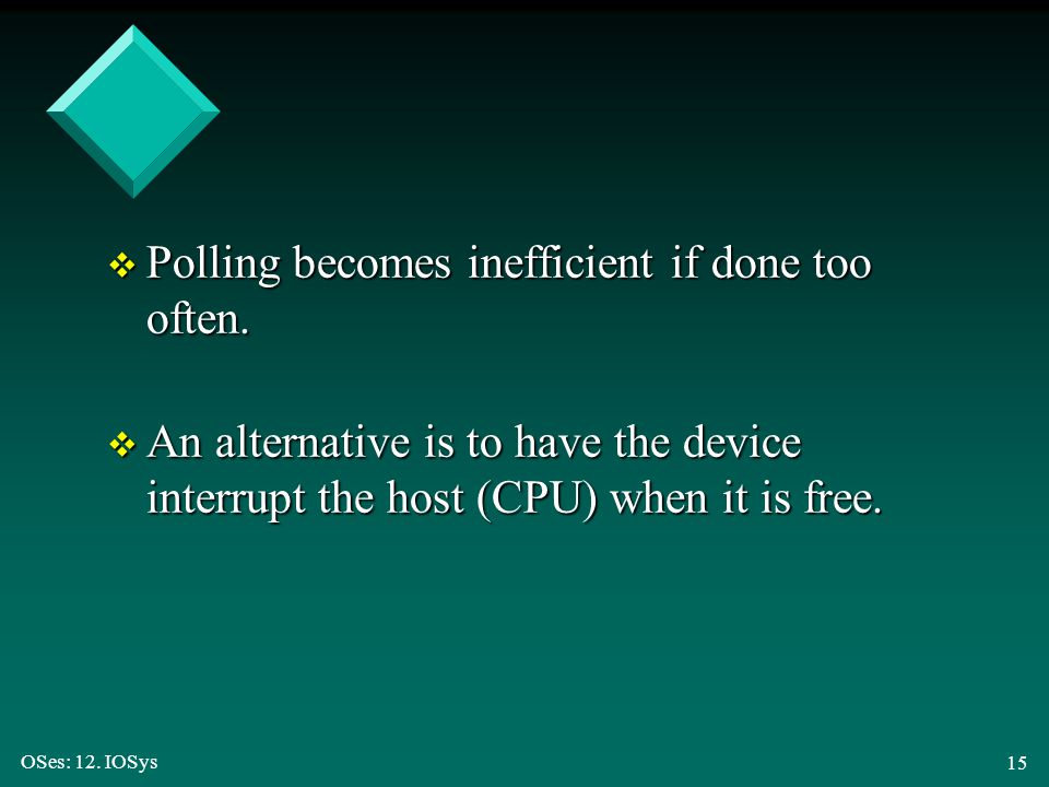 OSes: 12. IOSys 15 v Polling becomes inefficient if done too often. v An alternative is to have the device interrupt the host (CPU) when it is free.