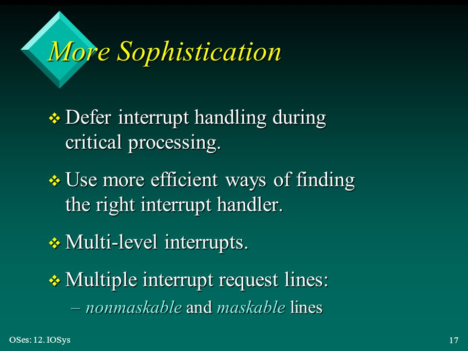 OSes: 12. IOSys 17 More Sophistication v Defer interrupt handling during critical processing. v Use more efficient ways of finding the right interrupt