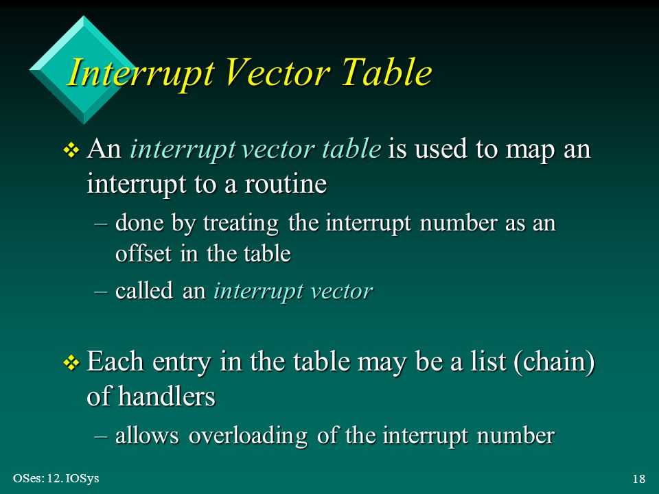 OSes: 12. IOSys 18 Interrupt Vector Table v An interrupt vector table is used to map an interrupt to a routine –done by treating the interrupt number