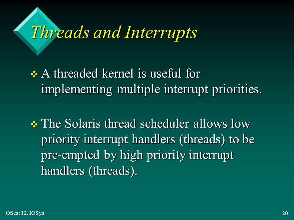 OSes: 12. IOSys 20 Threads and Interrupts v A threaded kernel is useful for implementing multiple interrupt priorities. v The Solaris thread scheduler