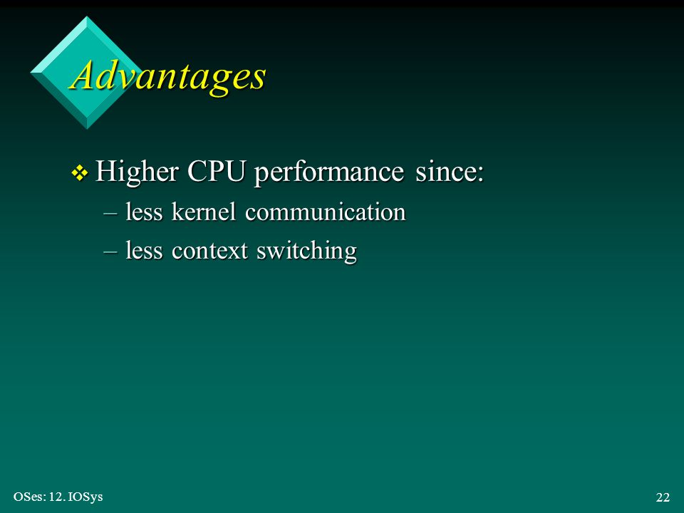 OSes: 12. IOSys 22 v Higher CPU performance since: –less kernel communication –less context switching Advantages