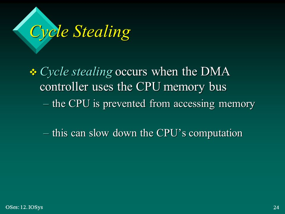 OSes: 12. IOSys 24 Cycle Stealing v Cycle stealing occurs when the DMA controller uses the CPU memory bus –the CPU is prevented from accessing memory