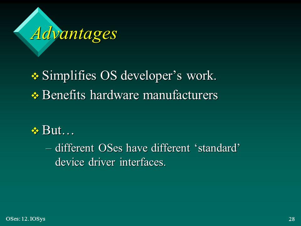 OSes: 12. IOSys 28 Advantages v Simplifies OS developer's work. v Benefits hardware manufacturers v But… –different OSes have different 'standard' dev