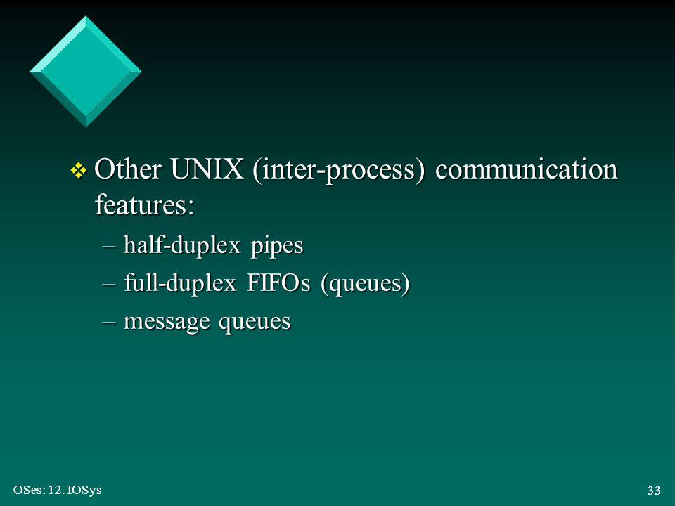OSes: 12. IOSys 33 v Other UNIX (inter-process) communication features: –half-duplex pipes –full-duplex FIFOs (queues) –message queues