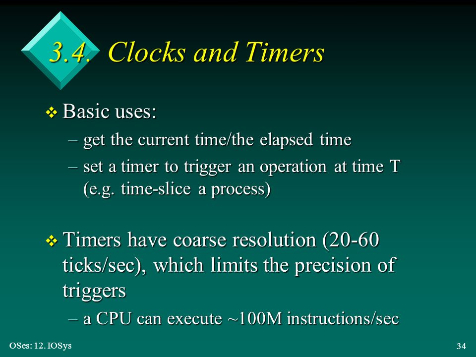 OSes: 12. IOSys 34 3.4. Clocks and Timers v Basic uses: –get the current time/the elapsed time –set a timer to trigger an operation at time T (e.g. ti
