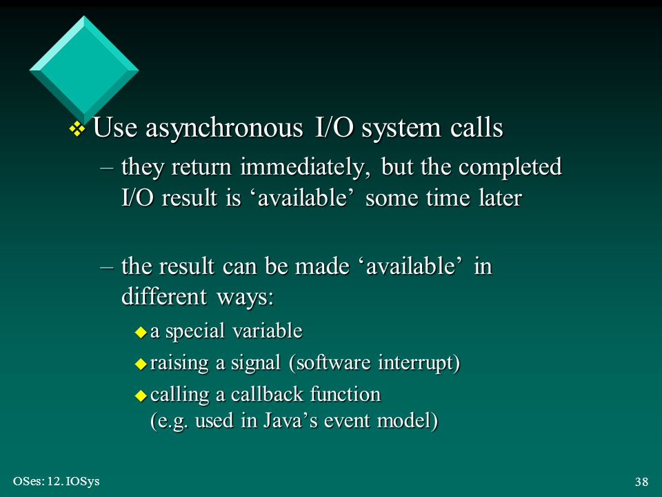 OSes: 12. IOSys 38 v Use asynchronous I/O system calls –they return immediately, but the completed I/O result is 'available' some time later –the resu
