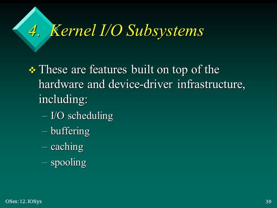 OSes: 12. IOSys 39 4. Kernel I/O Subsystems v These are features built on top of the hardware and device-driver infrastructure, including: –I/O schedu