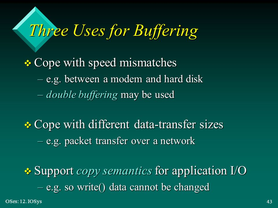 OSes: 12. IOSys 43 Three Uses for Buffering v Cope with speed mismatches –e.g. between a modem and hard disk –double buffering may be used v Cope with
