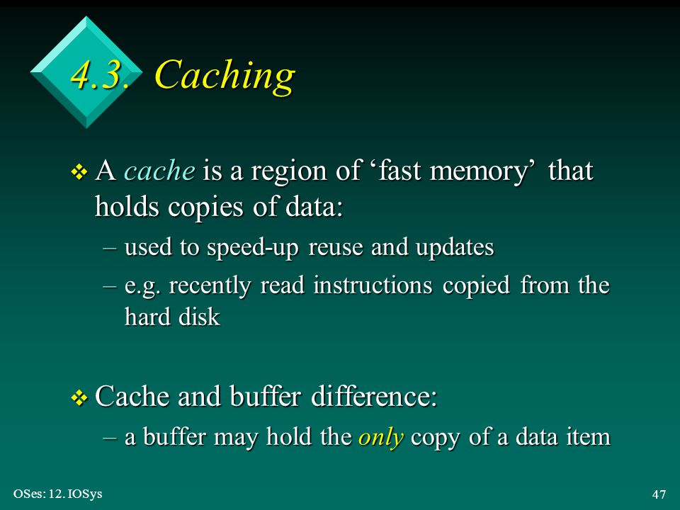 OSes: 12. IOSys 47 4.3. Caching v A cache is a region of 'fast memory' that holds copies of data: –used to speed-up reuse and updates –e.g. recently r