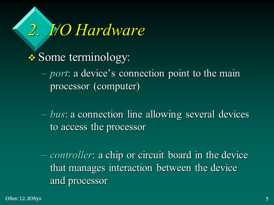 OSes: 12. IOSys 5 2. I/O Hardware v Some terminology: –port: a device's connection point to the main processor (computer) –bus: a connection line allo
