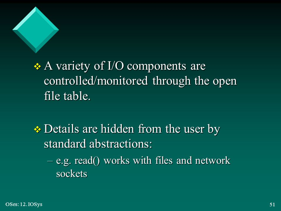 OSes: 12. IOSys 51 v A variety of I/O components are controlled/monitored through the open file table. v Details are hidden from the user by standard