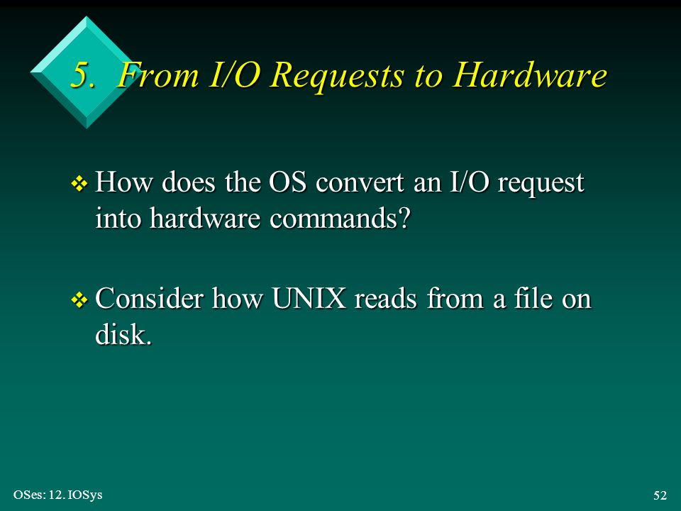 OSes: 12. IOSys 52 5. From I/O Requests to Hardware v How does the OS convert an I/O request into hardware commands? v Consider how UNIX reads from a