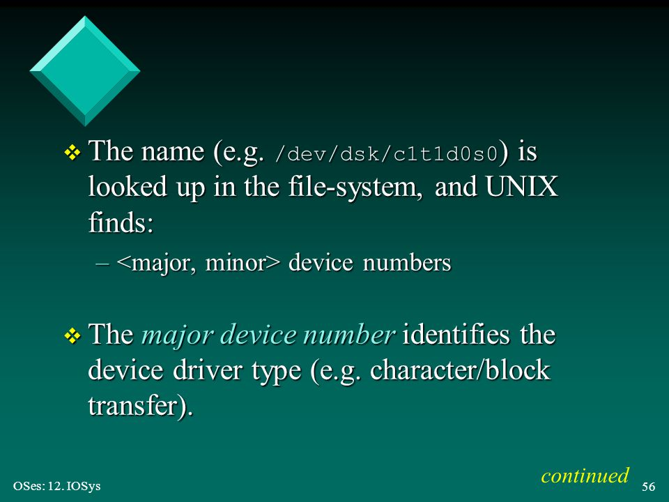 OSes: 12. IOSys 56  The name (e.g. /dev/dsk/c1t1d0s0 ) is looked up in the file-system, and UNIX finds: – device numbers v The major device number id