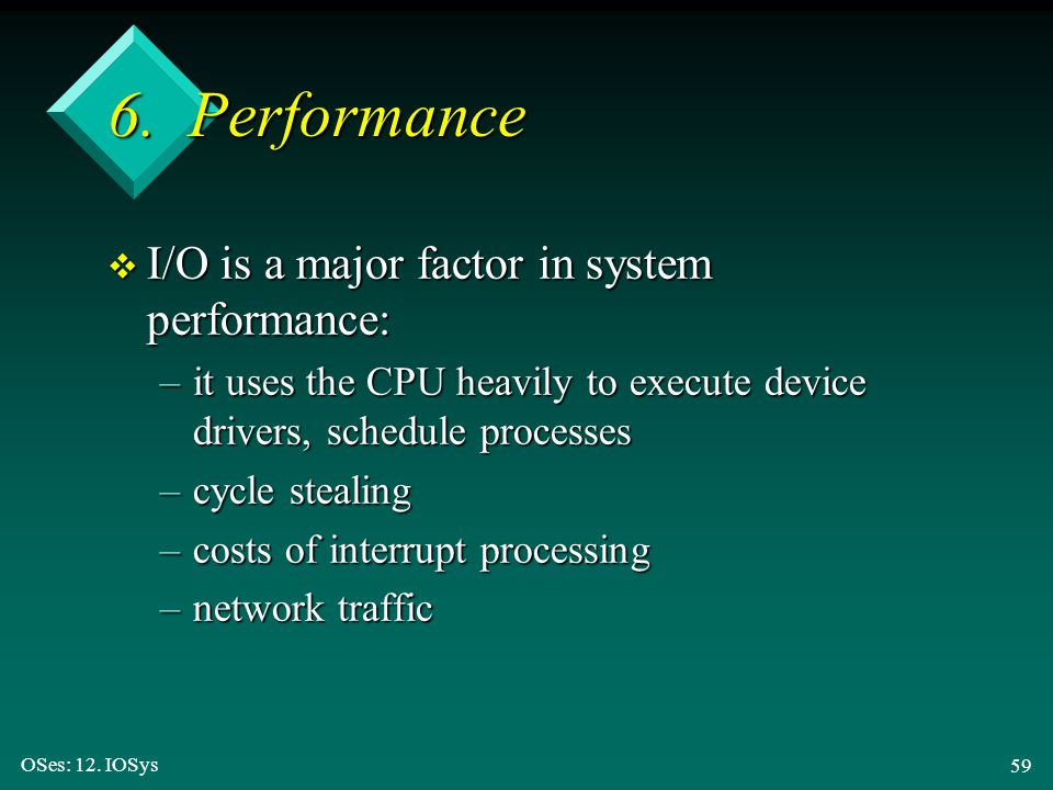 OSes: 12. IOSys 59 6. Performance v I/O is a major factor in system performance: –it uses the CPU heavily to execute device drivers, schedule processe