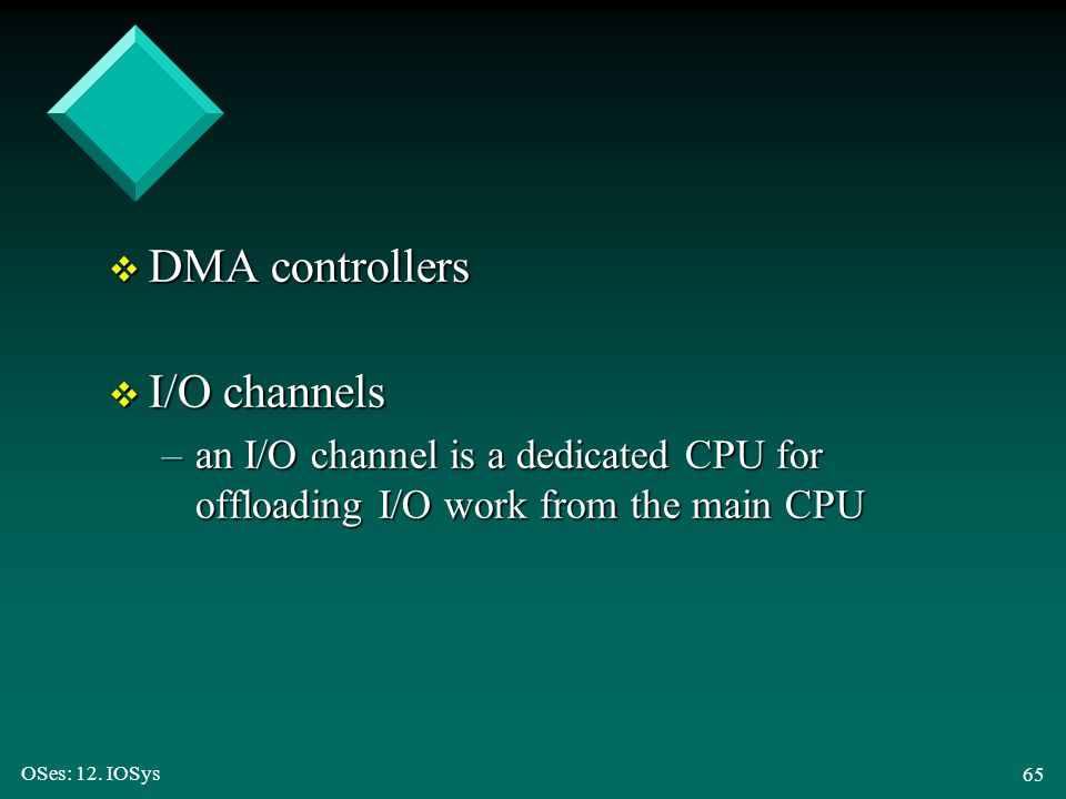OSes: 12. IOSys 65 v DMA controllers v I/O channels –an I/O channel is a dedicated CPU for offloading I/O work from the main CPU