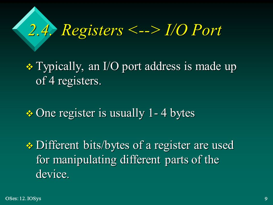 OSes: 12. IOSys 9 2.4. Registers I/O Port v Typically, an I/O port address is made up of 4 registers. v One register is usually 1- 4 bytes v Different
