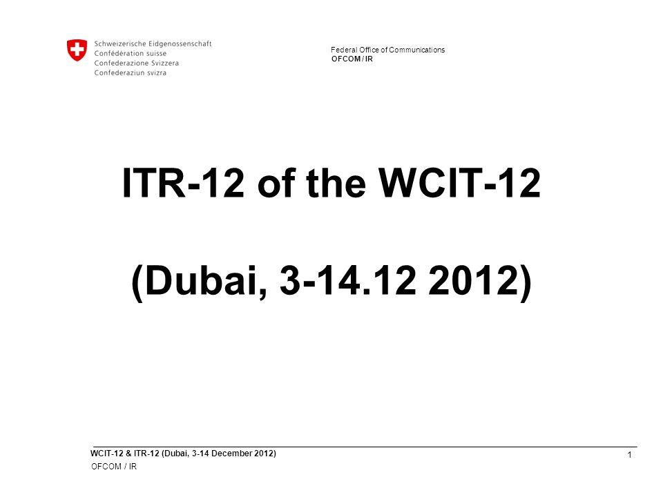 1 WCIT-12 & ITR-12 (Dubai, 3-14 December 2012) OFCOM / IR Federal Office of Communications OFCOM / IR Federal Office of Communications ITR-12 of the WCIT-12 (Dubai, 3-14.12 2012)
