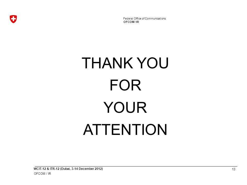 13 WCIT-12 & ITR-12 (Dubai, 3-14 December 2012) OFCOM / IR Federal Office of Communications OFCOM / IR Federal Office of Communications THANK YOU FOR YOUR ATTENTION