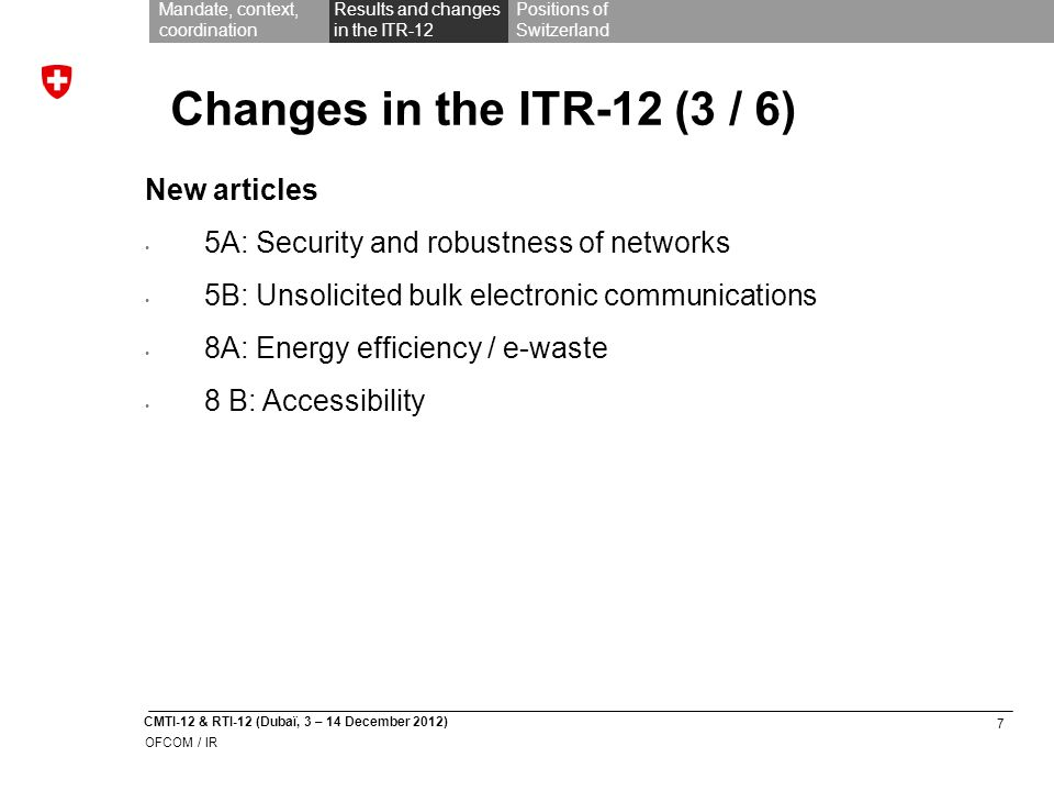 7 CMTI-12 & RTI-12 (Dubaï, 3 – 14 December 2012) OFCOM / IR Mandate, context, coordination Results and changes in the ITR-12 Positions of Switzerland Changes in the ITR-12 (3 / 6) New articles 5A: Security and robustness of networks 5B: Unsolicited bulk electronic communications 8A: Energy efficiency / e-waste 8 B: Accessibility