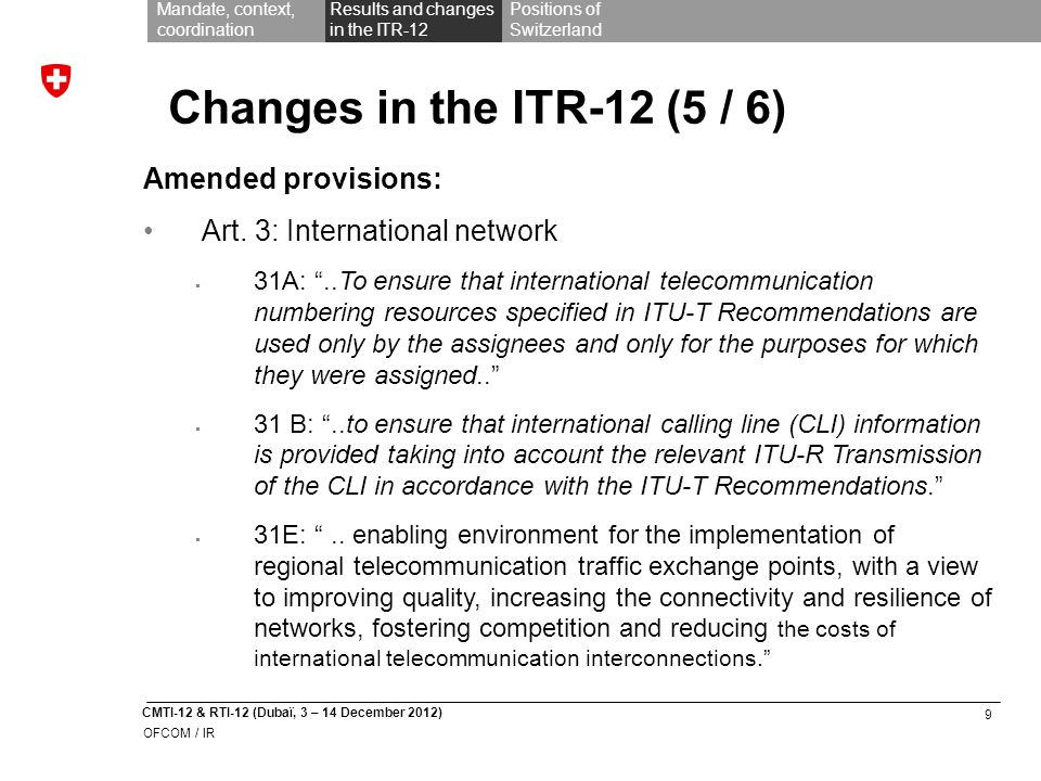 9 CMTI-12 & RTI-12 (Dubaï, 3 – 14 December 2012) OFCOM / IR Mandate, context, coordination Results and changes in the ITR-12 Positions of Switzerland Changes in the ITR-12 (5 / 6) Amended provisions: Art.
