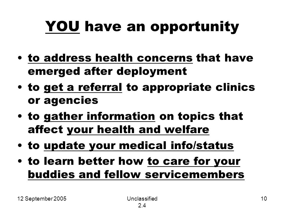12 September 2005Unclassified 2.4 10 YOU have an opportunity to address health concerns that have emerged after deployment to get a referral to appropriate clinics or agencies to gather information on topics that affect your health and welfare to update your medical info/status to learn better how to care for your buddies and fellow servicemembers