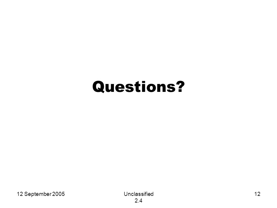 12 September 2005Unclassified 2.4 12 Questions