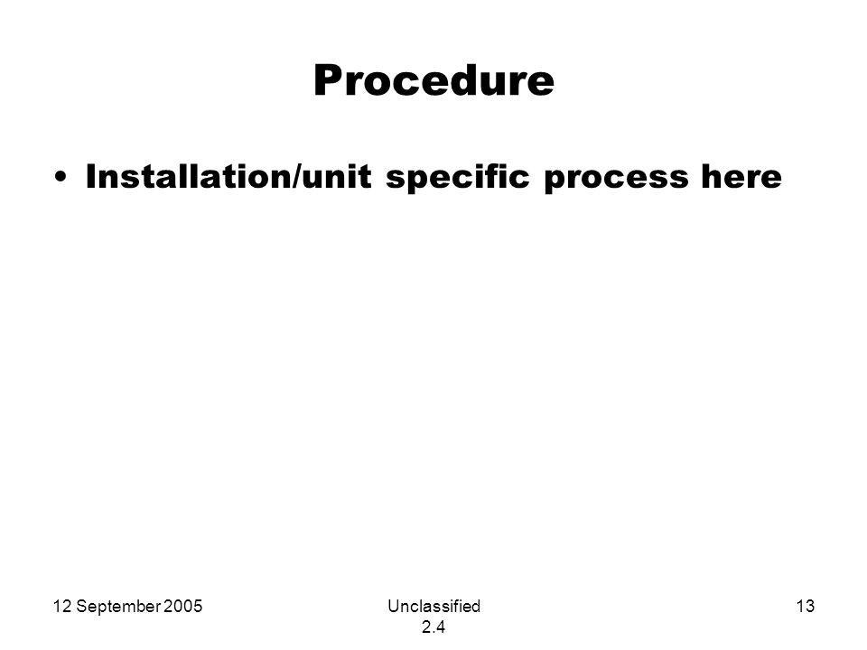 12 September 2005Unclassified 2.4 13 Procedure Installation/unit specific process here