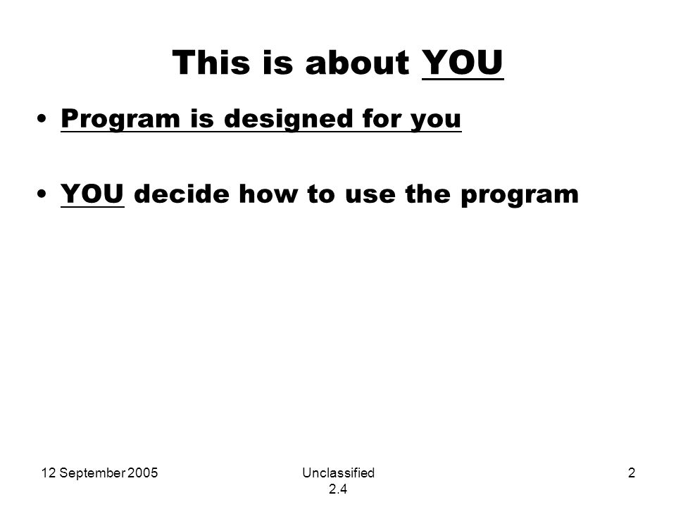 12 September 2005Unclassified 2.4 2 This is about YOU Program is designed for you YOU decide how to use the program