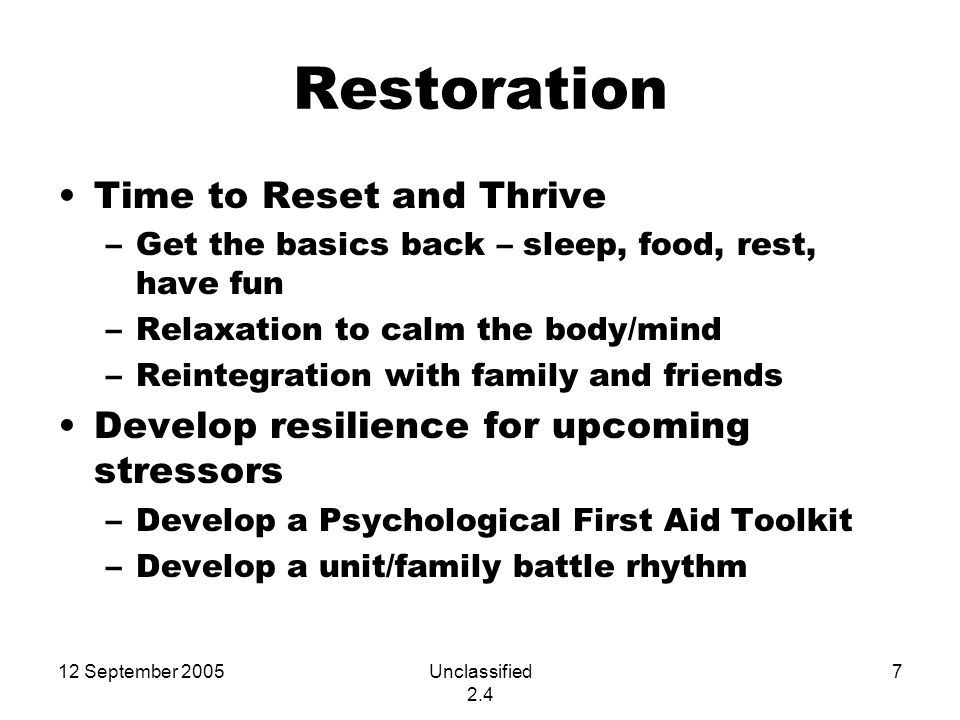 12 September 2005Unclassified 2.4 7 Restoration Time to Reset and Thrive –Get the basics back – sleep, food, rest, have fun –Relaxation to calm the body/mind –Reintegration with family and friends Develop resilience for upcoming stressors –Develop a Psychological First Aid Toolkit –Develop a unit/family battle rhythm