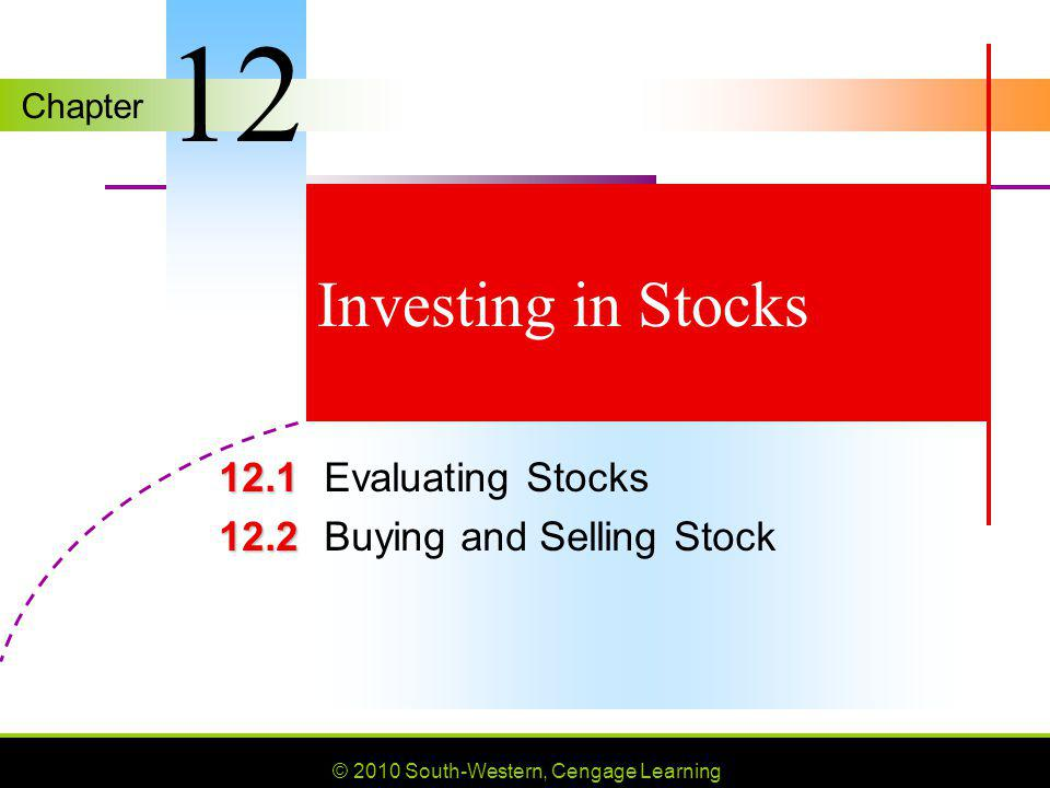 Chapter © 2010 South-Western, Cengage Learning Investing in Stocks 12.1 12.1Evaluating Stocks 12.2 12.2Buying and Selling Stock 12