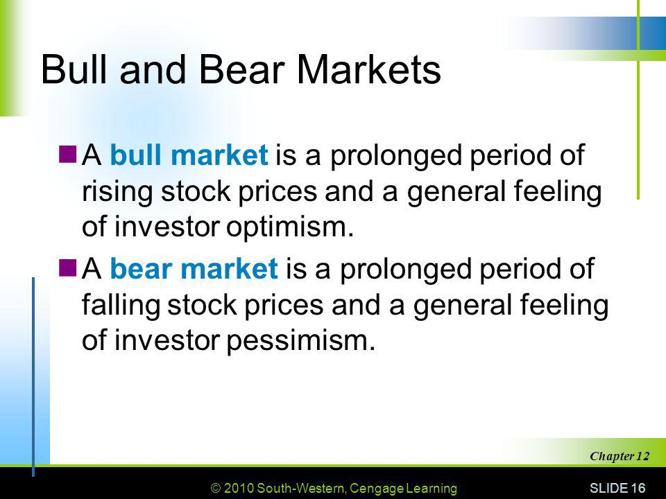 © 2010 South-Western, Cengage Learning SLIDE 16 Chapter 12 Bull and Bear Markets A bull market is a prolonged period of rising stock prices and a general feeling of investor optimism.