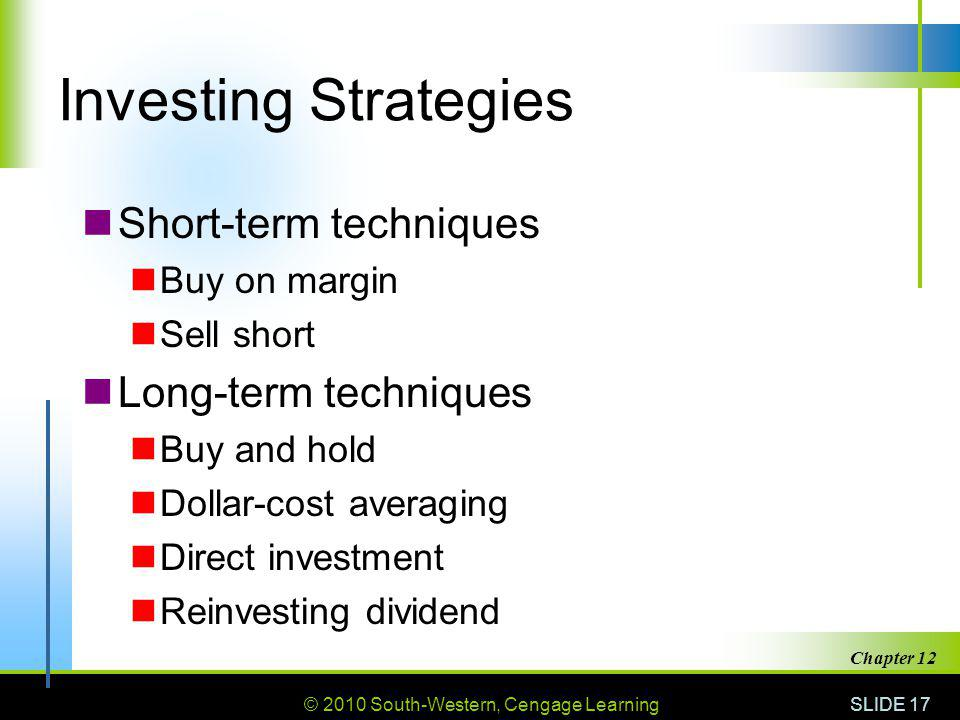© 2010 South-Western, Cengage Learning SLIDE 17 Chapter 12 Investing Strategies Short-term techniques Buy on margin Sell short Long-term techniques Buy and hold Dollar-cost averaging Direct investment Reinvesting dividend
