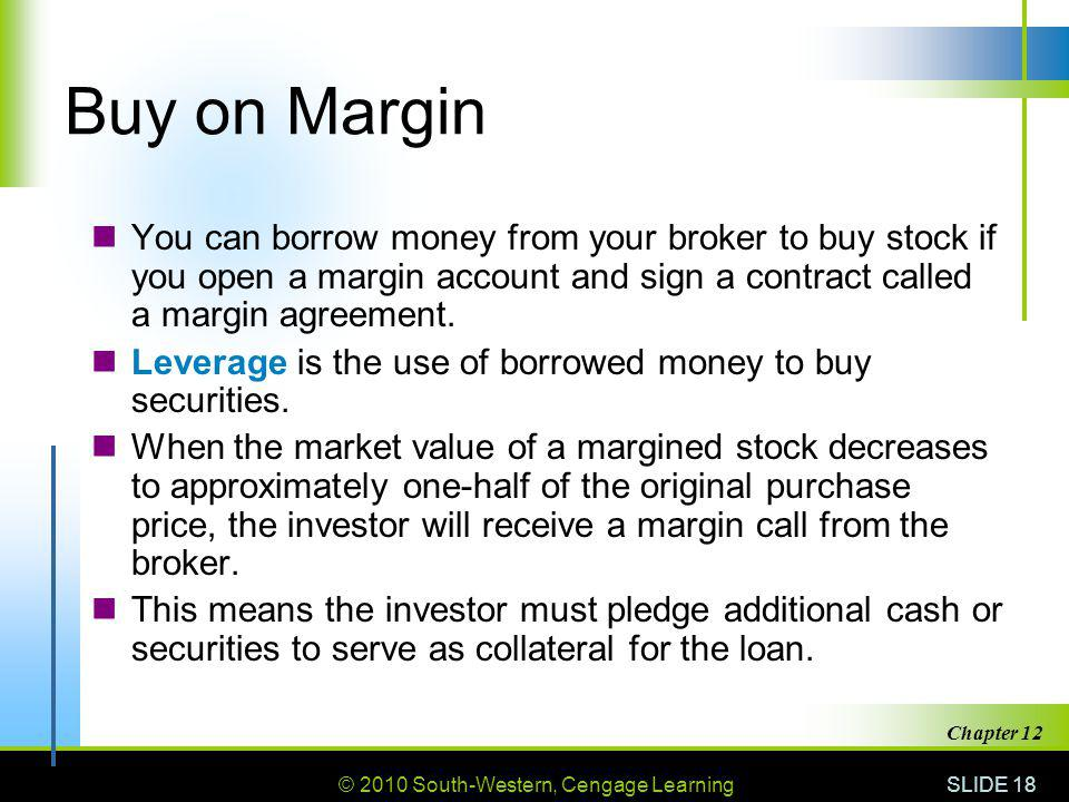 © 2010 South-Western, Cengage Learning SLIDE 18 Chapter 12 Buy on Margin You can borrow money from your broker to buy stock if you open a margin account and sign a contract called a margin agreement.