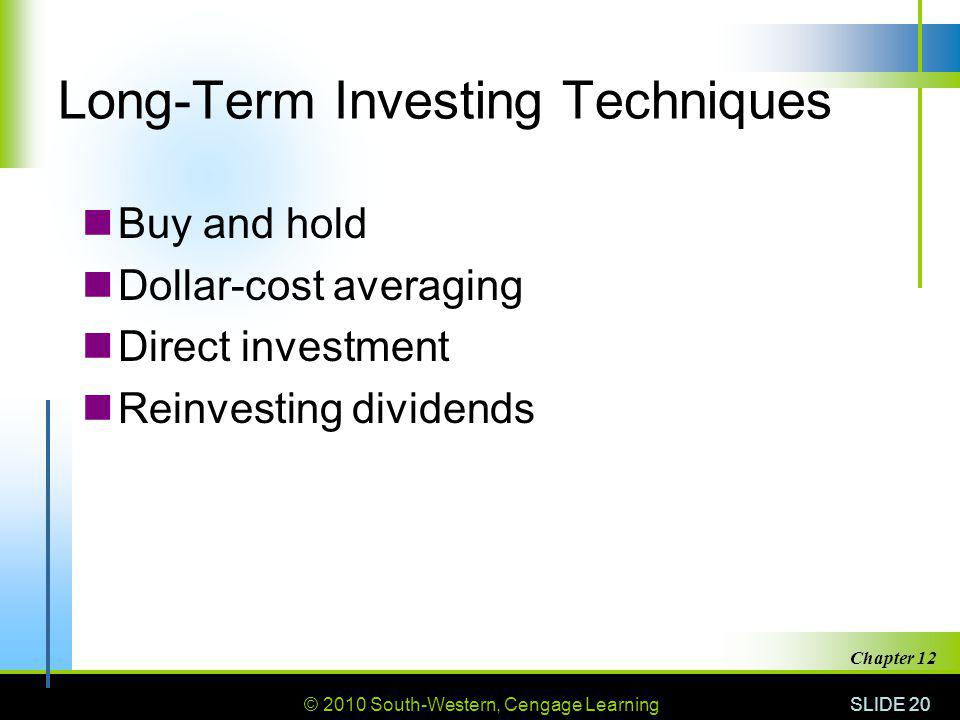 © 2010 South-Western, Cengage Learning SLIDE 20 Chapter 12 Long-Term Investing Techniques Buy and hold Dollar-cost averaging Direct investment Reinvesting dividends