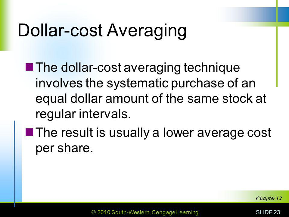 © 2010 South-Western, Cengage Learning SLIDE 23 Chapter 12 Dollar-cost Averaging The dollar-cost averaging technique involves the systematic purchase of an equal dollar amount of the same stock at regular intervals.