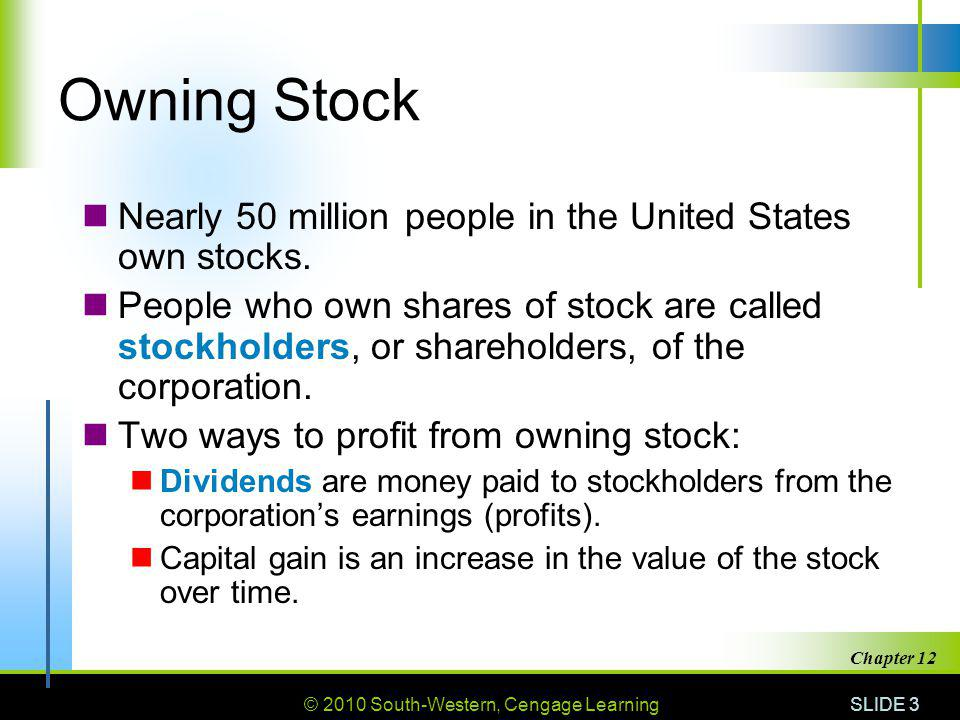 © 2010 South-Western, Cengage Learning SLIDE 3 Chapter 12 Owning Stock Nearly 50 million people in the United States own stocks.