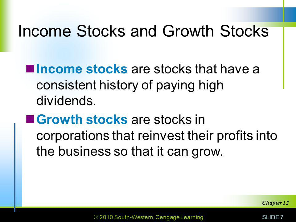© 2010 South-Western, Cengage Learning SLIDE 7 Chapter 12 Income Stocks and Growth Stocks Income stocks are stocks that have a consistent history of paying high dividends.