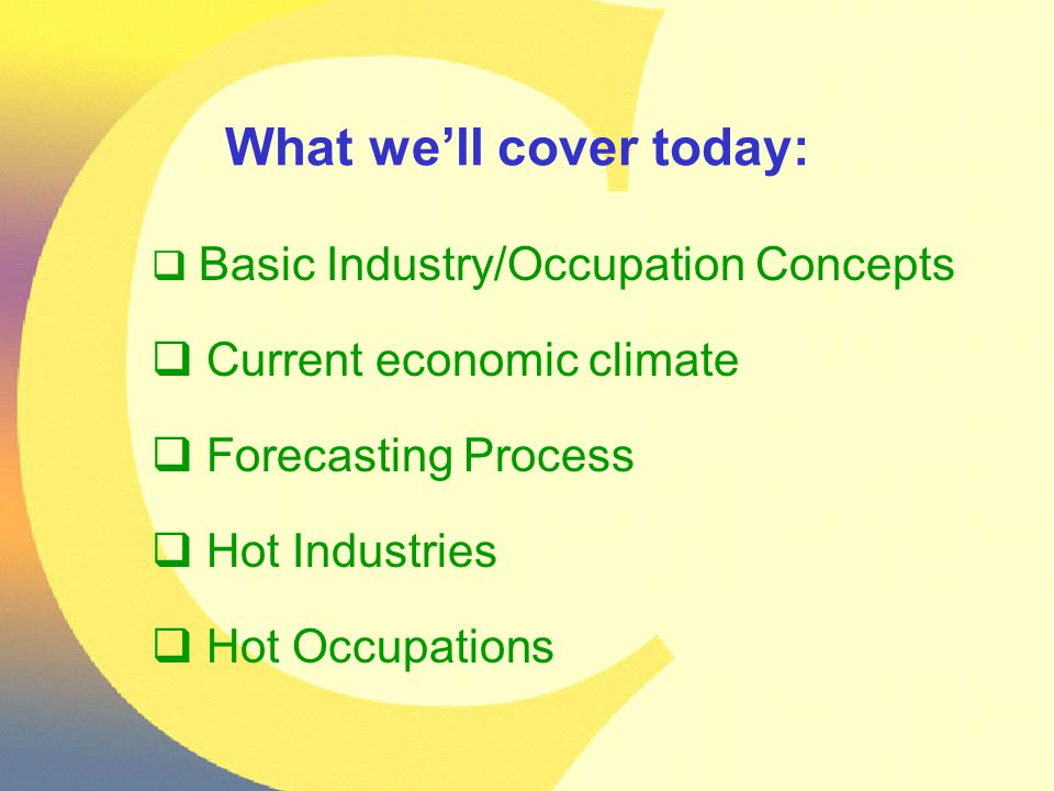 What we'll cover today:  Basic Industry/Occupation Concepts  Current economic climate  Forecasting Process  Hot Industries  Hot Occupations