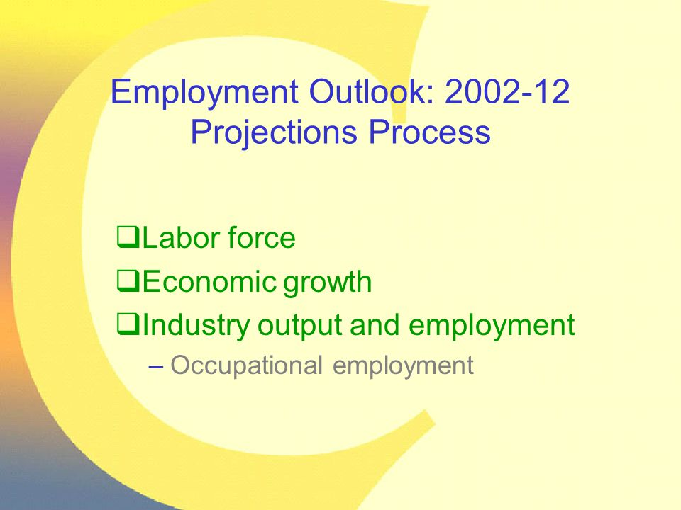 Employment Outlook: 2002-12 Projections Process  Labor force  Economic growth  Industry output and employment –Occupational employment