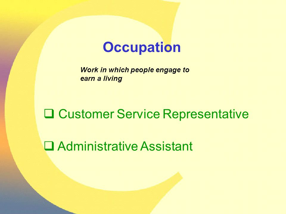 Occupation Work in which people engage to earn a living  Customer Service Representative  Administrative Assistant