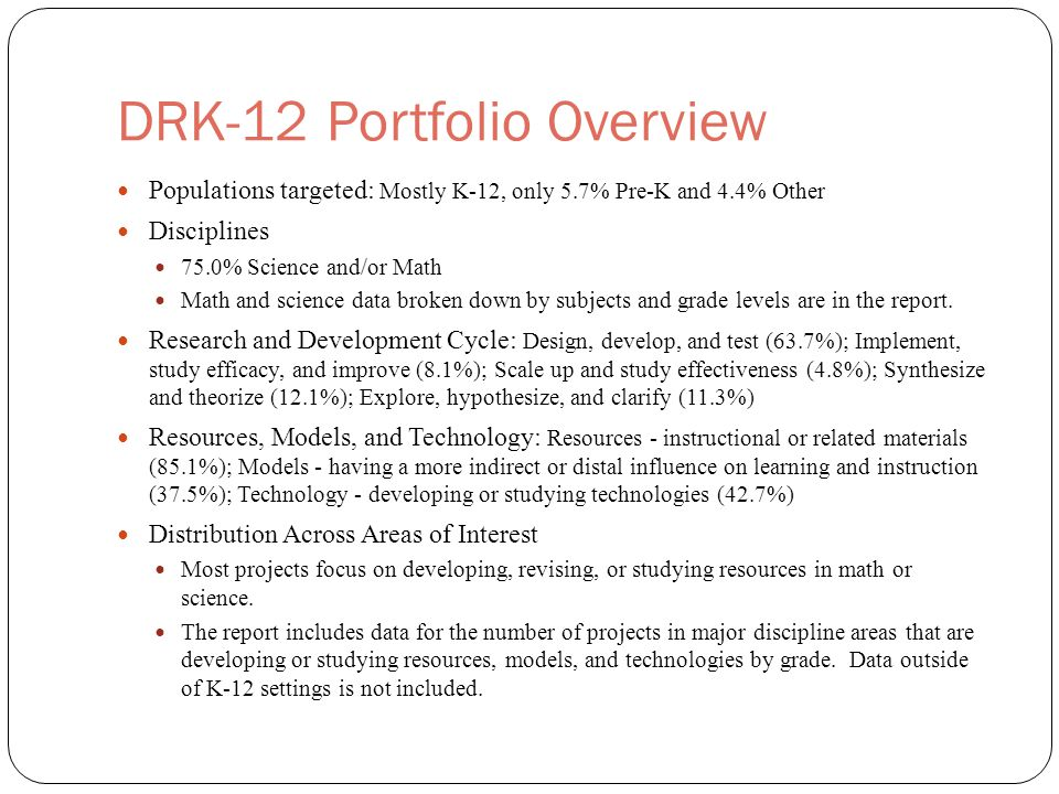 DRK-12 Portfolio Overview Populations targeted: Mostly K-12, only 5.7% Pre-K and 4.4% Other Disciplines 75.0% Science and/or Math Math and science data broken down by subjects and grade levels are in the report.