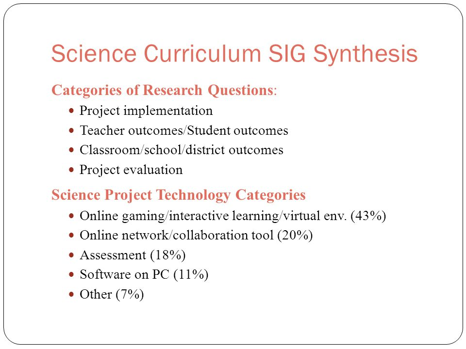 Science Curriculum SIG Synthesis Categories of Research Questions: Project implementation Teacher outcomes/Student outcomes Classroom/school/district outcomes Project evaluation Science Project Technology Categories Online gaming/interactive learning/virtual env.