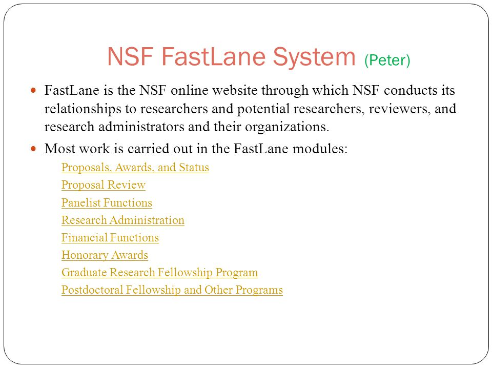 NSF FastLane System (Peter) FastLane is the NSF online website through which NSF conducts its relationships to researchers and potential researchers, reviewers, and research administrators and their organizations.